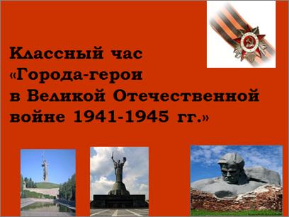 Классный час на тему «Города-герои в Великой отечественной войне»